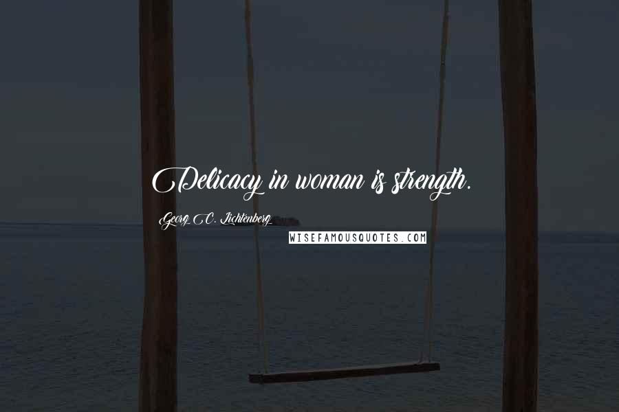 Georg C. Lichtenberg quotes: Delicacy in woman is strength.