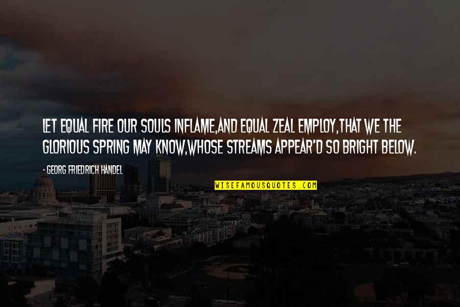 Georg Friedrich Handel Quotes By Georg Friedrich Handel: Let equal fire our souls inflame,And equal zeal