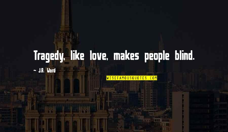 Georg Friedrich Handel Quotes By J.R. Ward: Tragedy, like love, makes people blind.