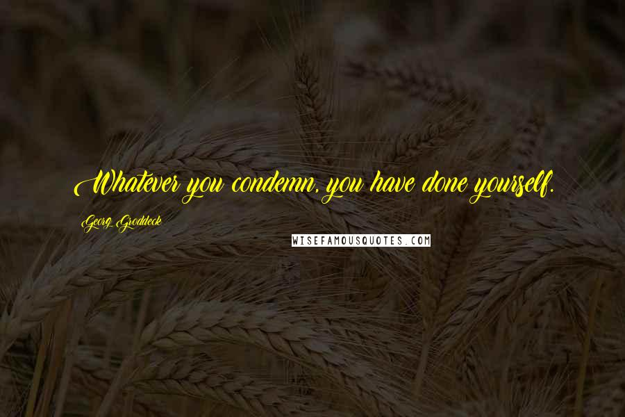 Georg Groddeck quotes: Whatever you condemn, you have done yourself.