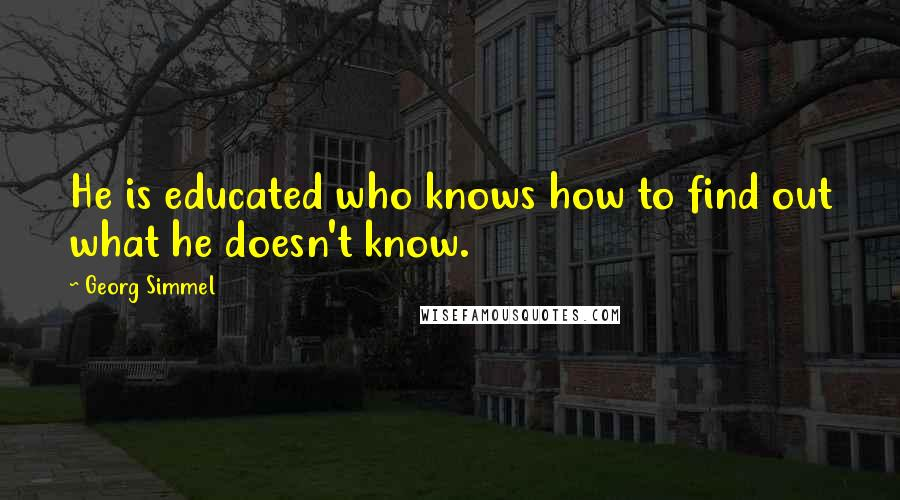Georg Simmel quotes: He is educated who knows how to find out what he doesn't know.