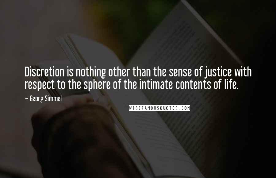 Georg Simmel quotes: Discretion is nothing other than the sense of justice with respect to the sphere of the intimate contents of life.