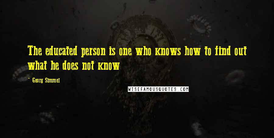 Georg Simmel quotes: The educated person is one who knows how to find out what he does not know