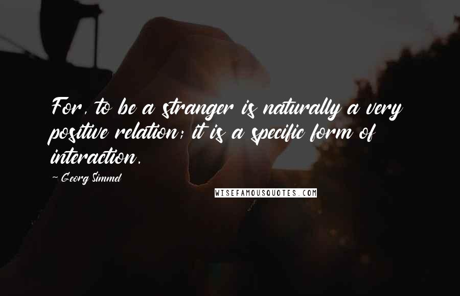 Georg Simmel quotes: For, to be a stranger is naturally a very positive relation; it is a specific form of interaction.