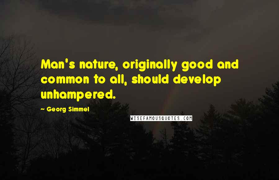 Georg Simmel quotes: Man's nature, originally good and common to all, should develop unhampered.