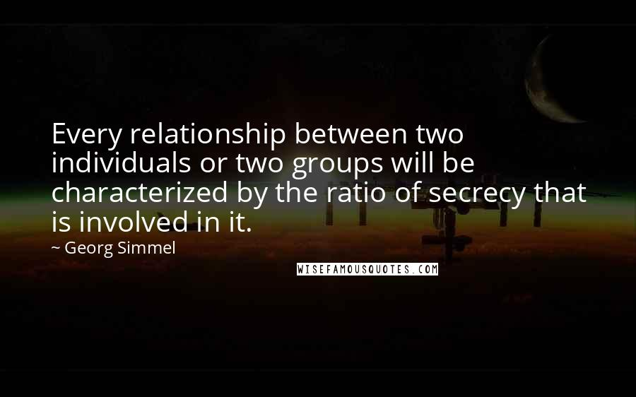 Georg Simmel quotes: Every relationship between two individuals or two groups will be characterized by the ratio of secrecy that is involved in it.