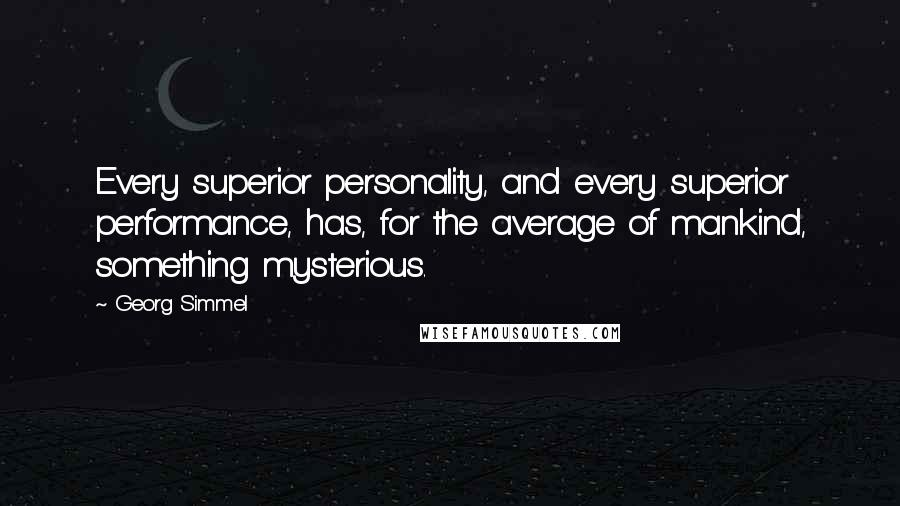 Georg Simmel quotes: Every superior personality, and every superior performance, has, for the average of mankind, something mysterious.