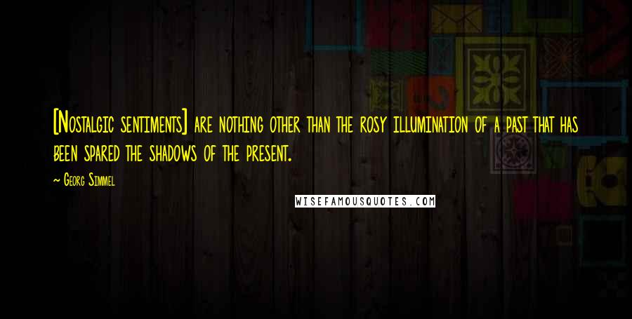 Georg Simmel quotes: [Nostalgic sentiments] are nothing other than the rosy illumination of a past that has been spared the shadows of the present.