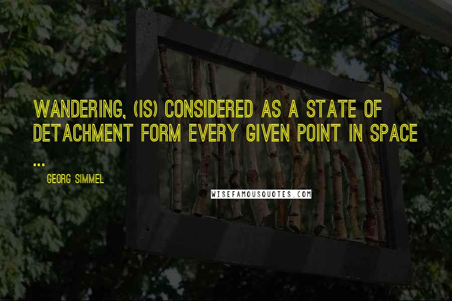 Georg Simmel quotes: Wandering, (is) considered as a state of detachment form every given point in space ...