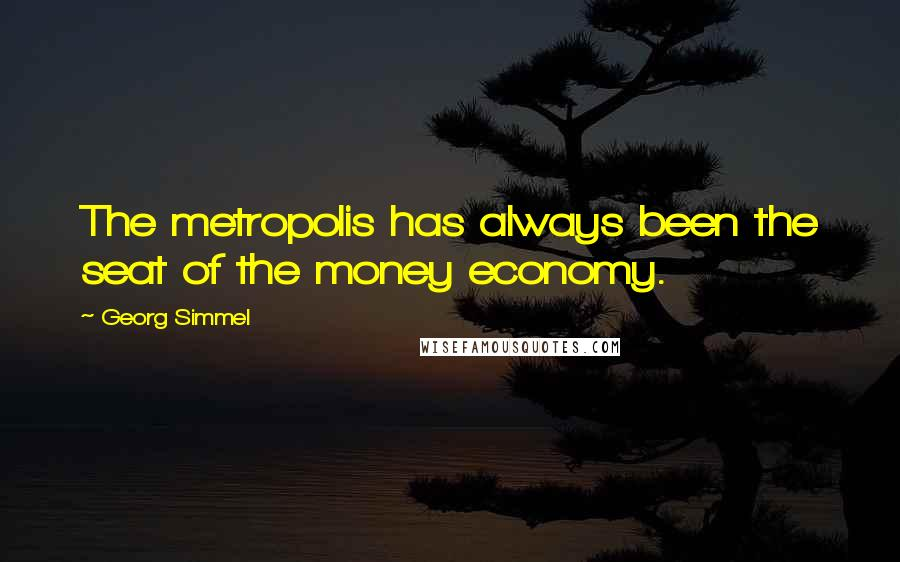 Georg Simmel quotes: The metropolis has always been the seat of the money economy.
