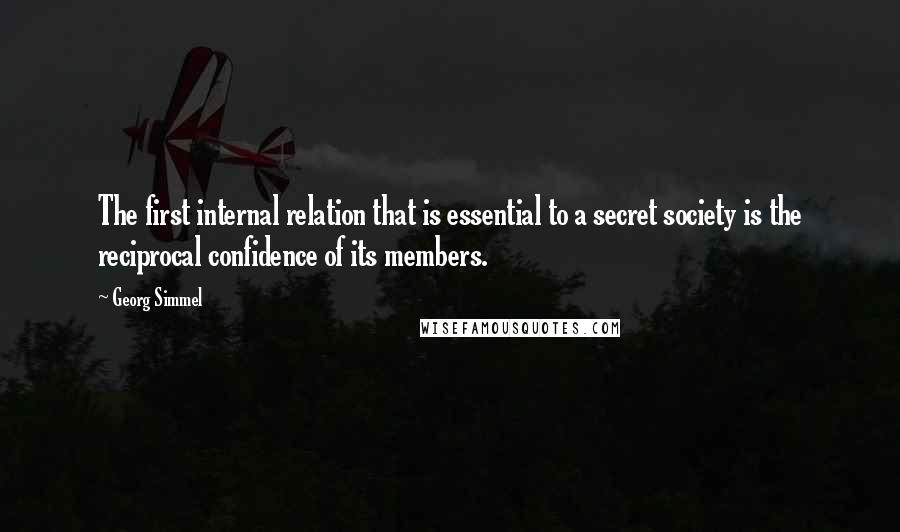 Georg Simmel quotes: The first internal relation that is essential to a secret society is the reciprocal confidence of its members.