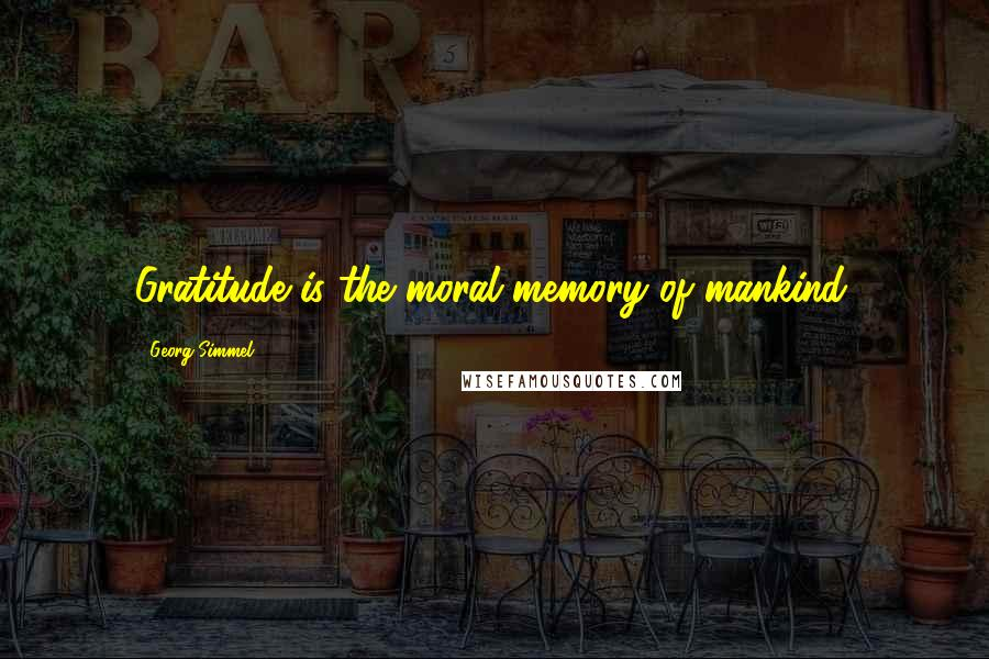 Georg Simmel quotes: Gratitude is the moral memory of mankind.