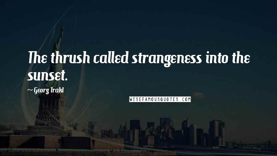 Georg Trakl quotes: The thrush called strangeness into the sunset.