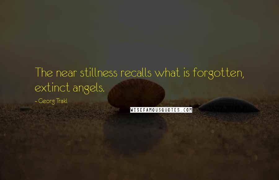 Georg Trakl quotes: The near stillness recalls what is forgotten, extinct angels.