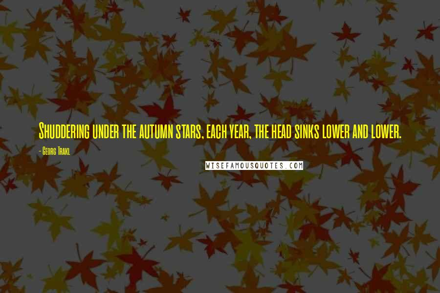 Georg Trakl quotes: Shuddering under the autumn stars, each year, the head sinks lower and lower.