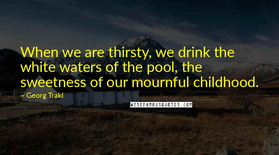Georg Trakl quotes: When we are thirsty, we drink the white waters of the pool, the sweetness of our mournful childhood.