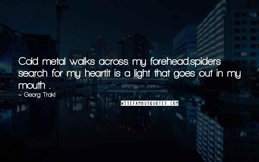 Georg Trakl quotes: Cold metal walks across my forehead,spiders search for my heart.It is a light that goes out in my mouth ...