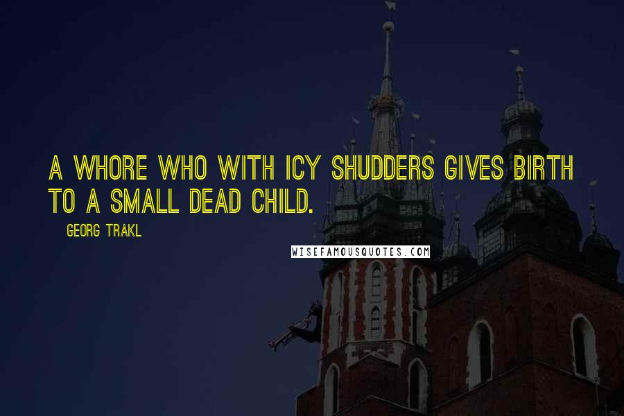 Georg Trakl quotes: A whore who with icy shudders gives birth to a small dead child.