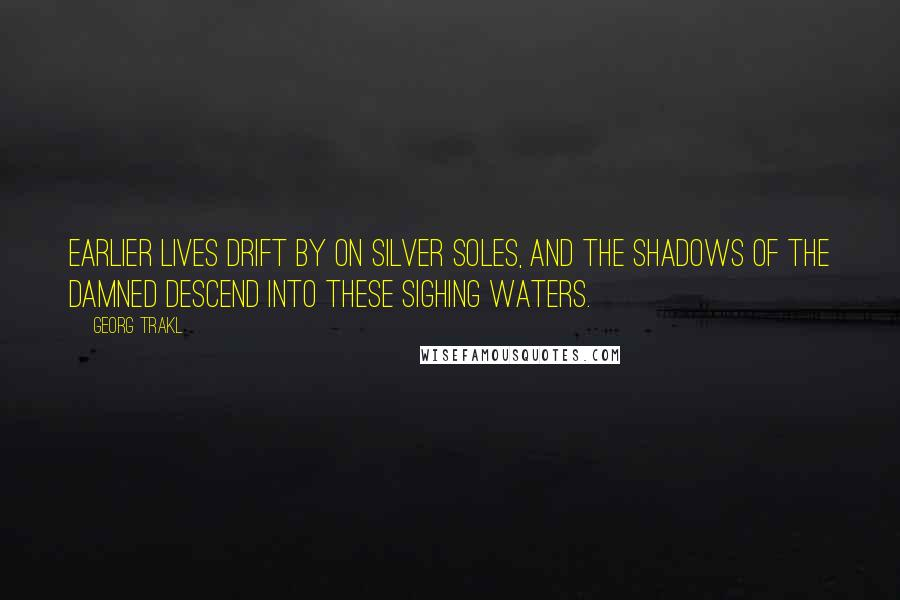 Georg Trakl quotes: Earlier lives drift by on silver soles, and the shadows of the damned descend into these sighing waters.