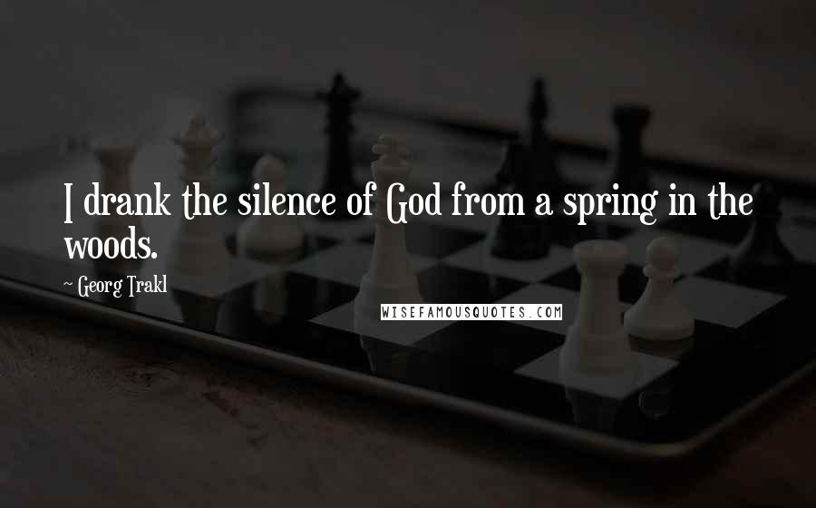 Georg Trakl quotes: I drank the silence of God from a spring in the woods.