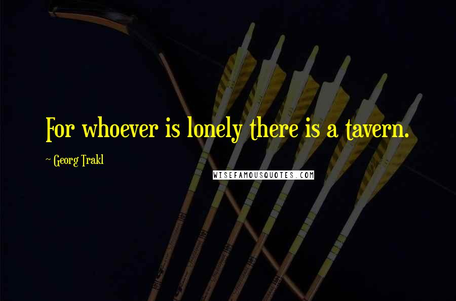 Georg Trakl quotes: For whoever is lonely there is a tavern.
