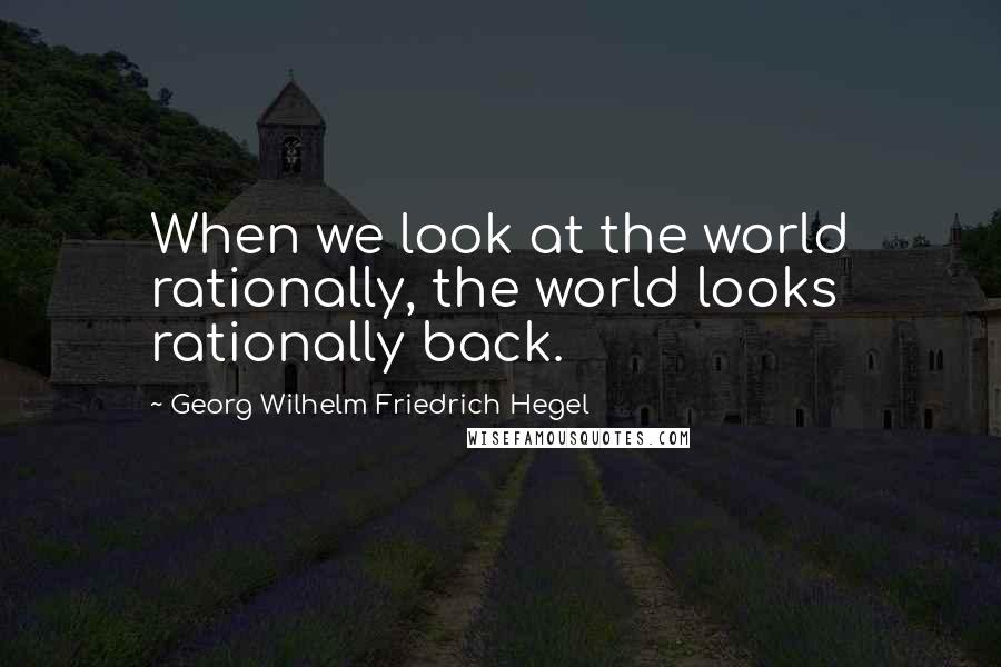 Georg Wilhelm Friedrich Hegel quotes: When we look at the world rationally, the world looks rationally back.