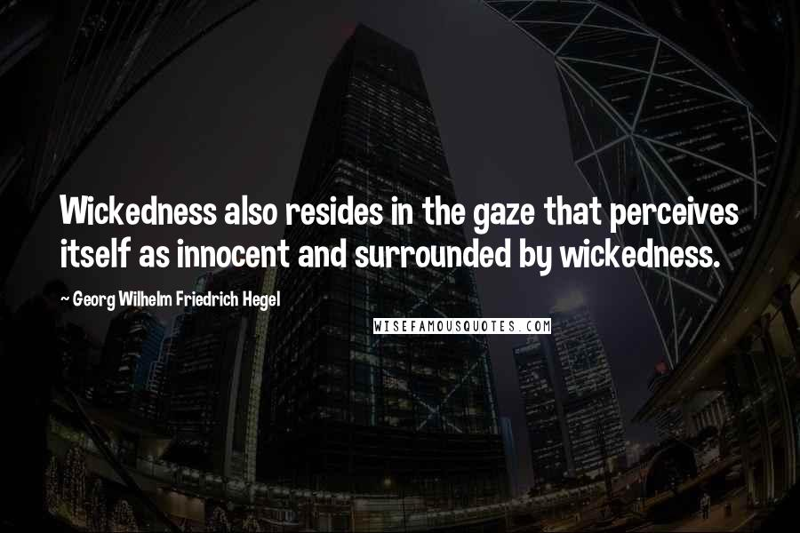 Georg Wilhelm Friedrich Hegel quotes: Wickedness also resides in the gaze that perceives itself as innocent and surrounded by wickedness.