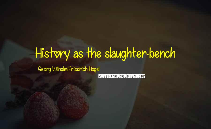Georg Wilhelm Friedrich Hegel quotes: History as the slaughter-bench