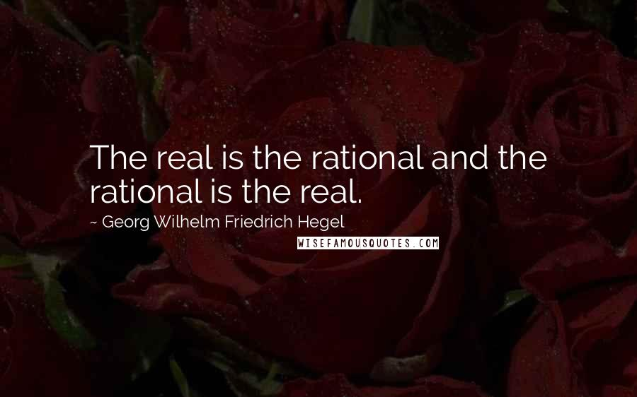 Georg Wilhelm Friedrich Hegel quotes: The real is the rational and the rational is the real.