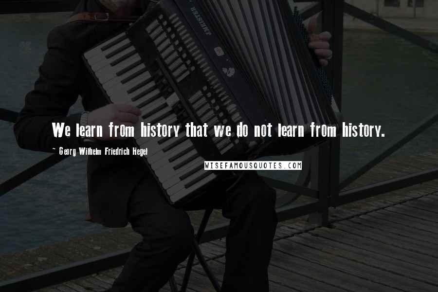 Georg Wilhelm Friedrich Hegel quotes: We learn from history that we do not learn from history.