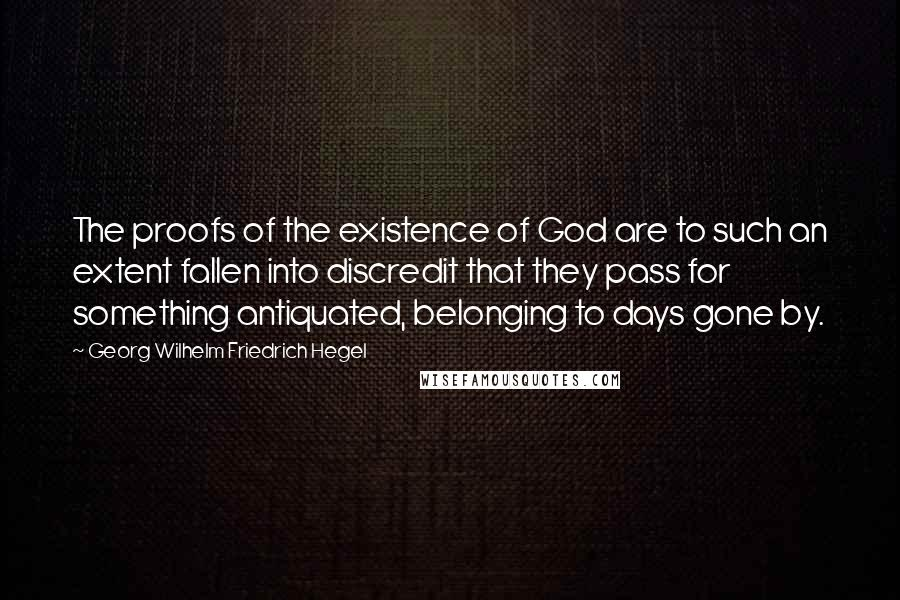 Georg Wilhelm Friedrich Hegel quotes: The proofs of the existence of God are to such an extent fallen into discredit that they pass for something antiquated, belonging to days gone by.