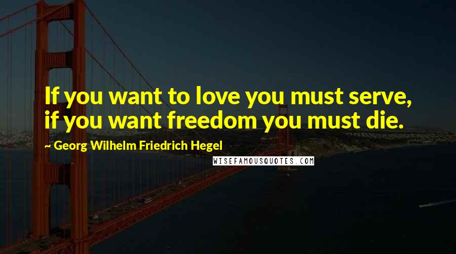 Georg Wilhelm Friedrich Hegel quotes: If you want to love you must serve, if you want freedom you must die.