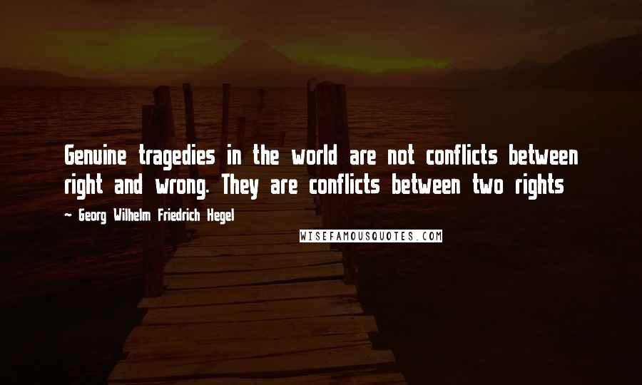 Georg Wilhelm Friedrich Hegel quotes: Genuine tragedies in the world are not conflicts between right and wrong. They are conflicts between two rights