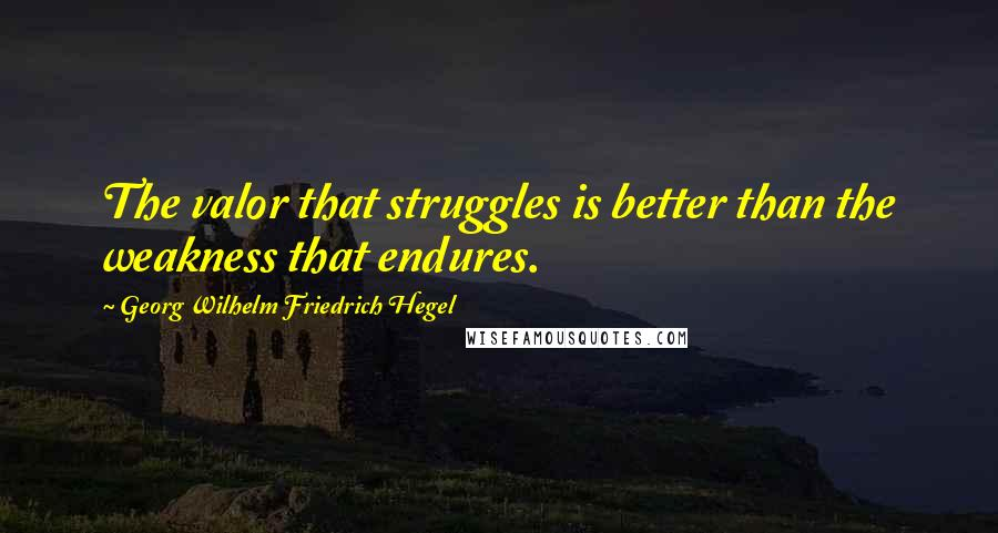 Georg Wilhelm Friedrich Hegel quotes: The valor that struggles is better than the weakness that endures.
