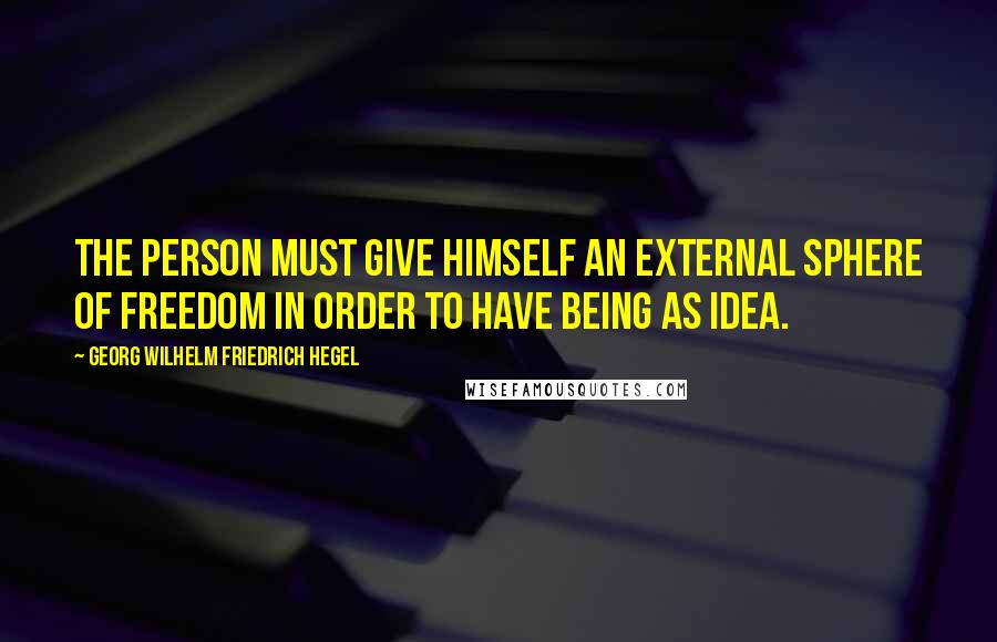 Georg Wilhelm Friedrich Hegel quotes: The person must give himself an external sphere of freedom in order to have being as Idea.