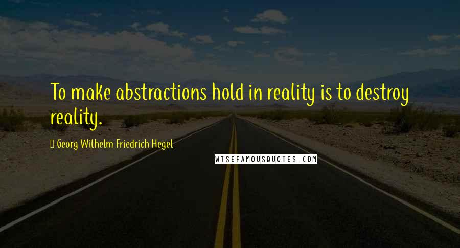 Georg Wilhelm Friedrich Hegel quotes: To make abstractions hold in reality is to destroy reality.