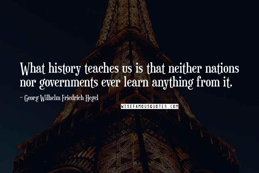 Georg Wilhelm Friedrich Hegel quotes: What history teaches us is that neither nations nor governments ever learn anything from it.