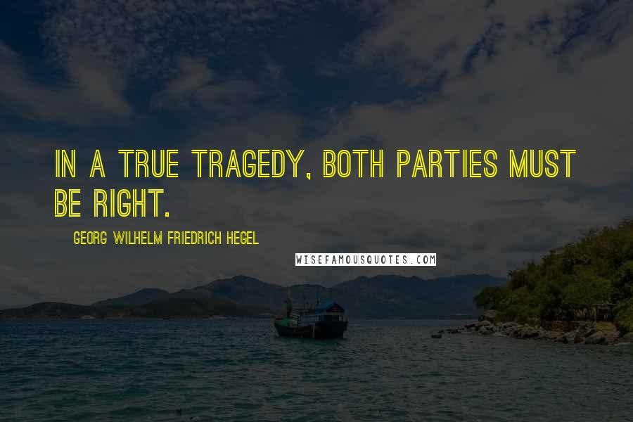 Georg Wilhelm Friedrich Hegel quotes: In a true tragedy, both parties must be right.