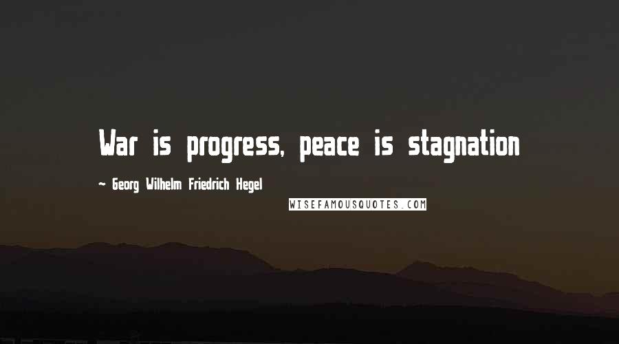 Georg Wilhelm Friedrich Hegel quotes: War is progress, peace is stagnation
