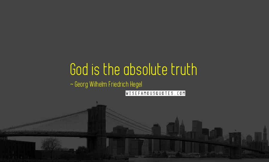 Georg Wilhelm Friedrich Hegel quotes: God is the absolute truth