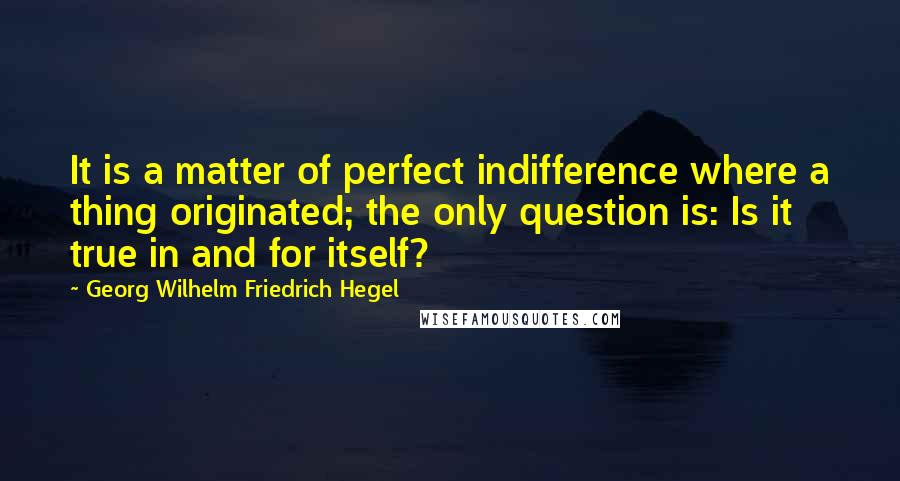 Georg Wilhelm Friedrich Hegel quotes: It is a matter of perfect indifference where a thing originated; the only question is: Is it true in and for itself?