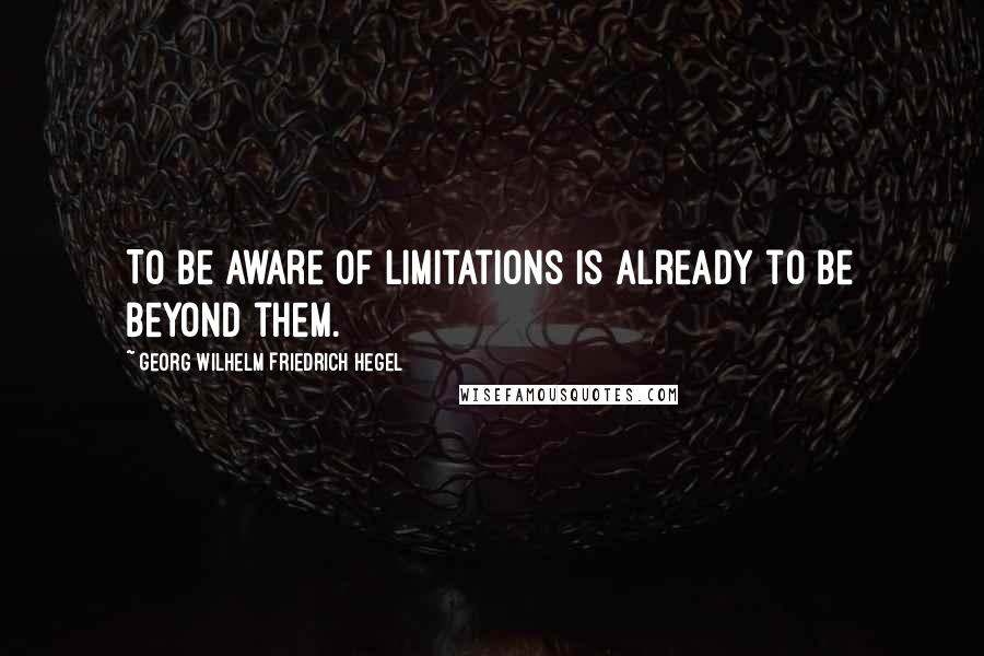 Georg Wilhelm Friedrich Hegel quotes: To be aware of limitations is already to be beyond them.