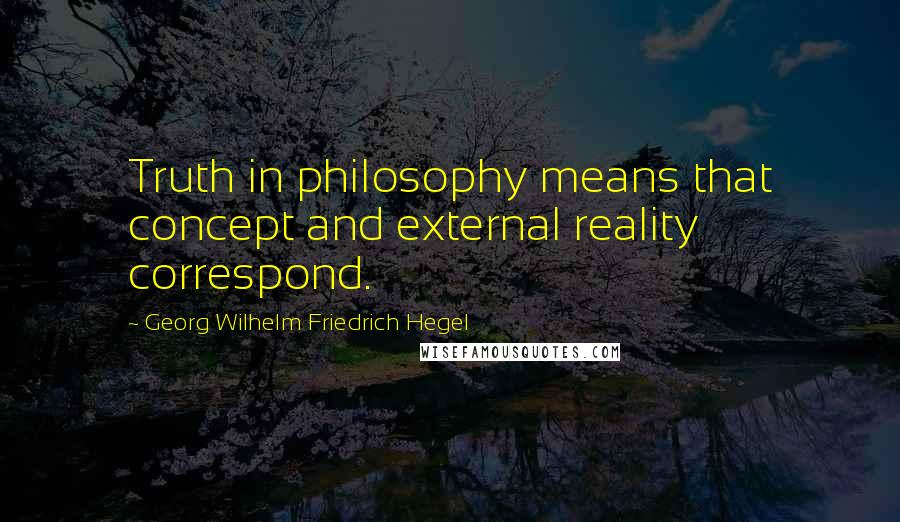 Georg Wilhelm Friedrich Hegel quotes: Truth in philosophy means that concept and external reality correspond.