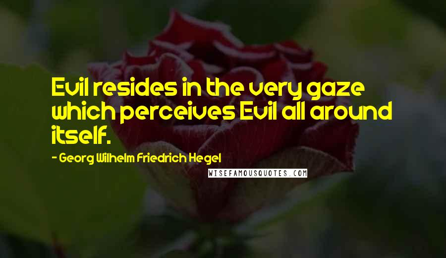 Georg Wilhelm Friedrich Hegel quotes: Evil resides in the very gaze which perceives Evil all around itself.
