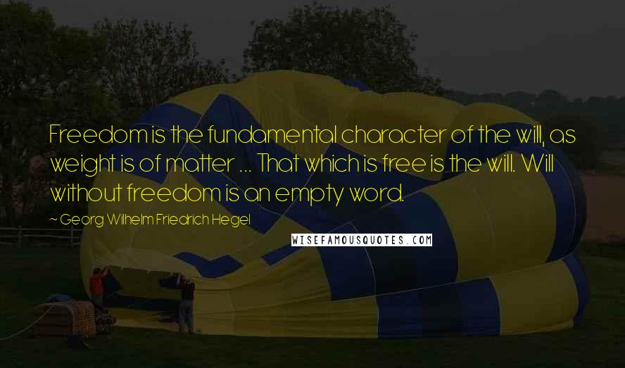 Georg Wilhelm Friedrich Hegel quotes: Freedom is the fundamental character of the will, as weight is of matter ... That which is free is the will. Will without freedom is an empty word.