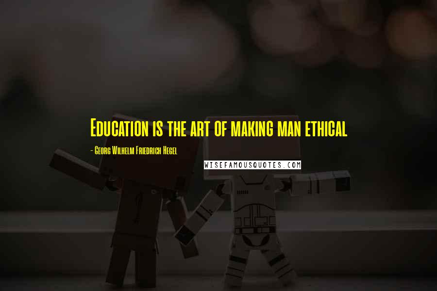 Georg Wilhelm Friedrich Hegel quotes: Education is the art of making man ethical