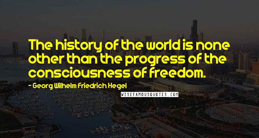 Georg Wilhelm Friedrich Hegel quotes: The history of the world is none other than the progress of the consciousness of freedom.