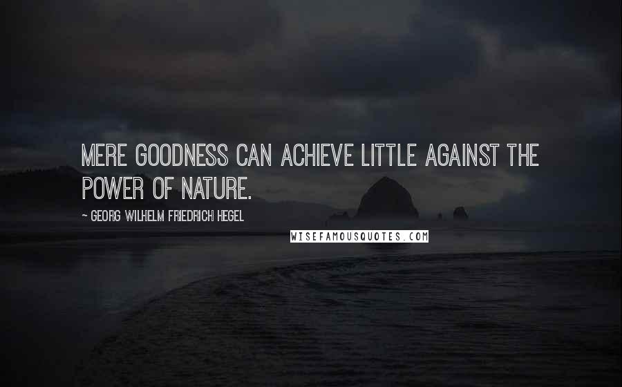 Georg Wilhelm Friedrich Hegel quotes: Mere goodness can achieve little against the power of nature.