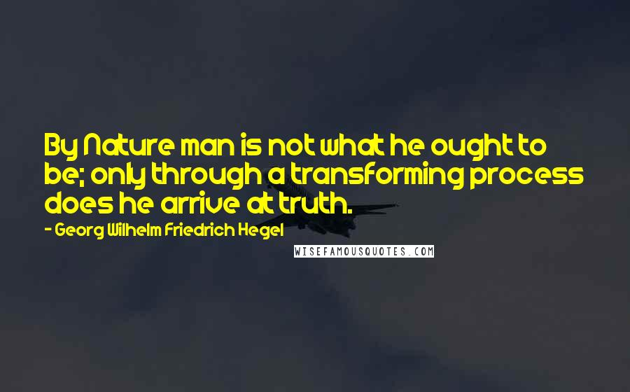 Georg Wilhelm Friedrich Hegel quotes: By Nature man is not what he ought to be; only through a transforming process does he arrive at truth.