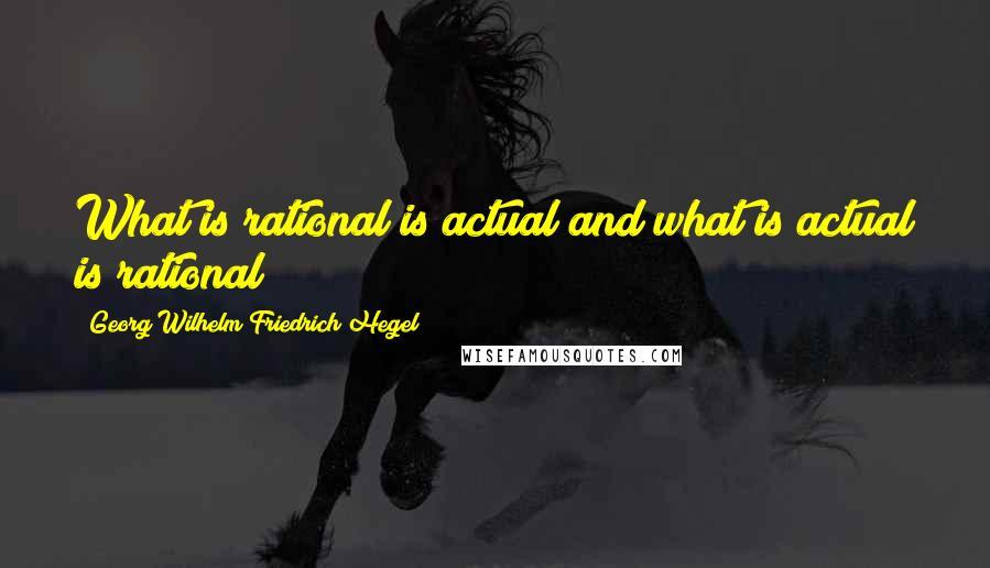 Georg Wilhelm Friedrich Hegel quotes: What is rational is actual and what is actual is rational